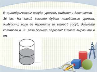 В цилиндрическом сосуде уровень жидкости достигает 36 см. На какой высоте буд