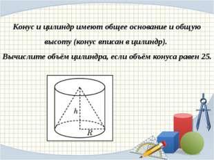 Конус и цилиндр имеют общее основание и общую высоту (конус вписан в цилиндр)
