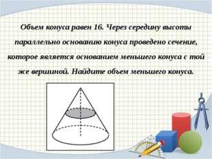 Объем конуса равен 16. Через середину высоты параллельно основанию конуса про