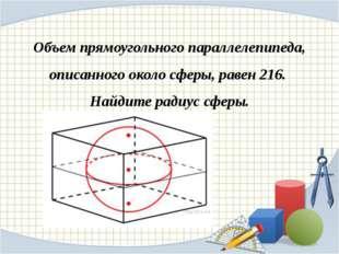 Объем прямоугольного параллелепипеда, описанного около сферы, равен 216. Найд