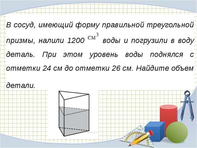 В сосуд, имеющий форму правильной треугольной призмы, налили 1200  воды и...