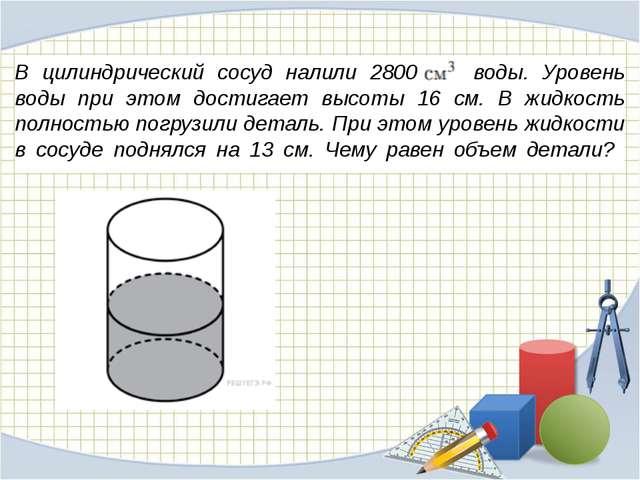 В цилиндрический сосуд налили 2800 воды. Уровень воды при этом достигает...