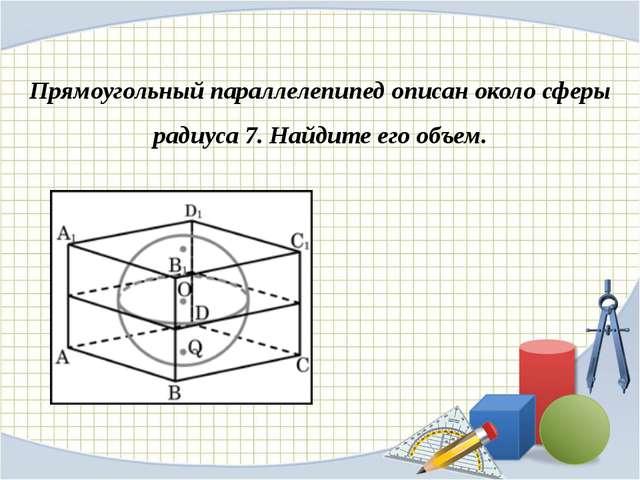 Прямоугольный параллелепипед описан около сферы радиуса 7. Найдите его объем.