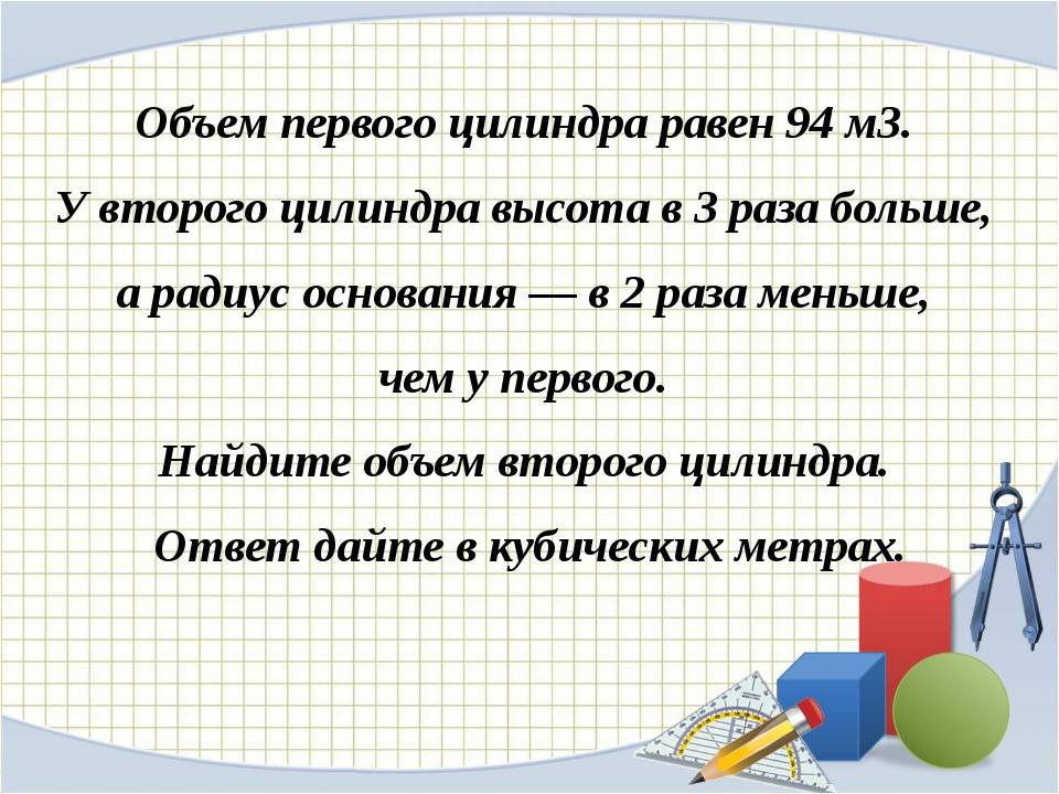 Объем первого цилиндра равен 94м3. У второго цилиндра высота в 3 раза больше...