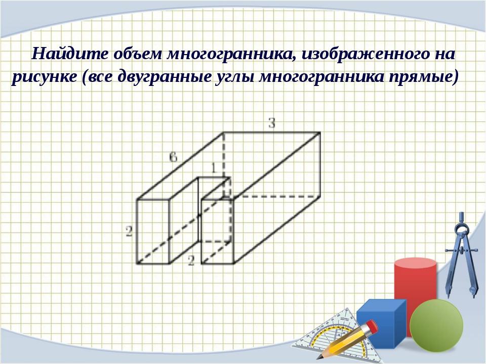Найдите объем многогранника, изображенного на рисунке (все двугранные углы мн...