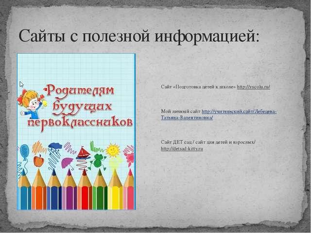 Сайты с полезной информацией: Сайт «Подготовка детей к школе» http://vscolu.r...