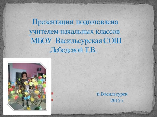 п.Васильсурск 2015 г Презентация подготовлена учителем начальных классов МБО...
