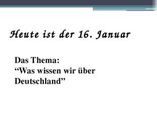 """Heute ist der 16. Januar Das Thema: """"Was wissen wir über Deutschland"""""""