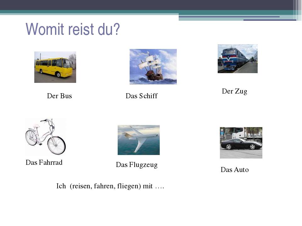 Womit reist du? Das Fahrrad Das Schiff Das Auto Der Zug Der Bus Das Flugzeug...