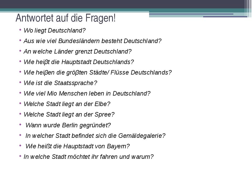 Antwortet auf die Fragen! Wo liegt Deutschland? Aus wie viel Bundesländern be...