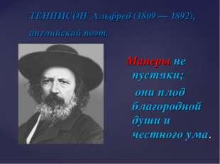 ТЕННИСОН Альфред (1809 — 1892), английский поэт. Манеры не пустяки; они плод