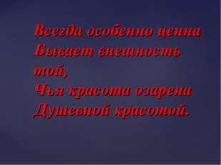 Всегда особенно ценна Бывает внешность той, Чья красота озарена Душевной крас
