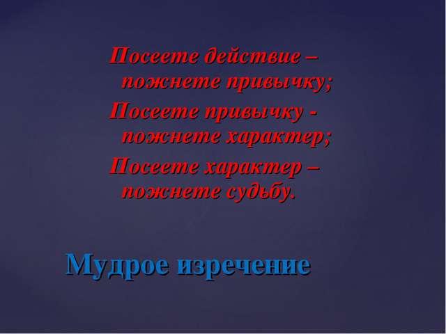Посеете действие – пожнете привычку; Посеете привычку - пожнете характер; Пос...