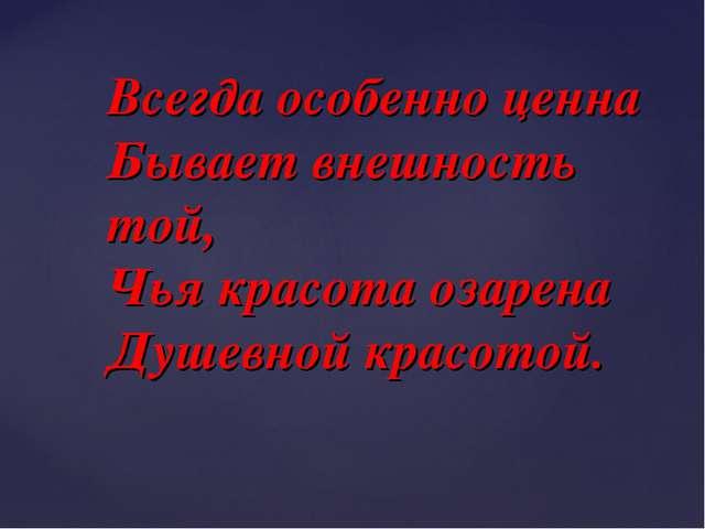 Всегда особенно ценна Бывает внешность той, Чья красота озарена Душевной крас...