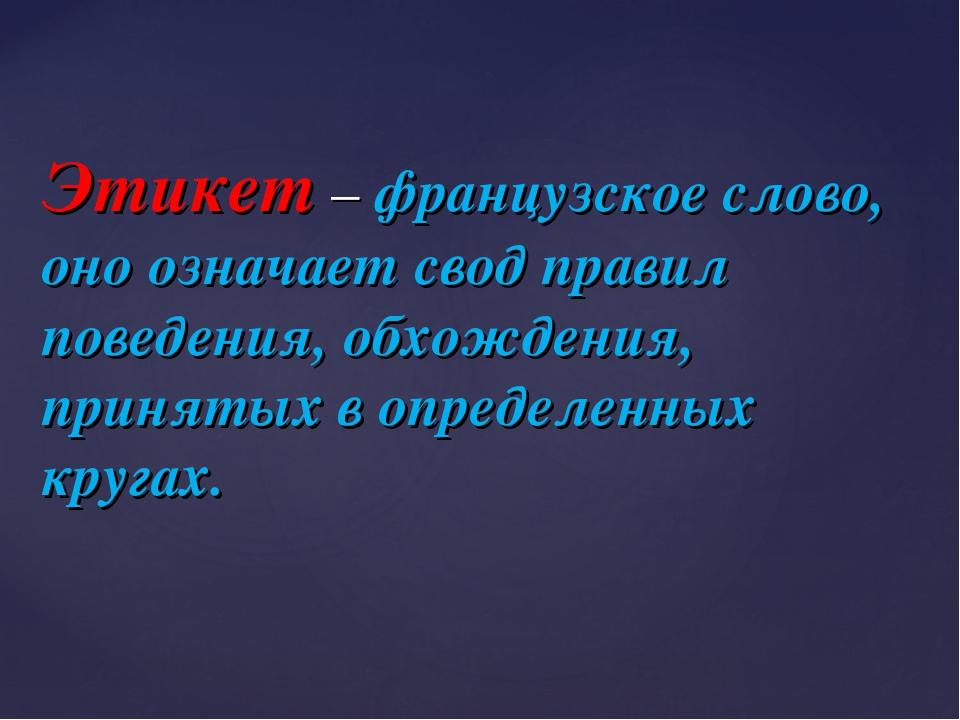 Этикет – французское слово, оно означает свод правил поведения, обхождения,...