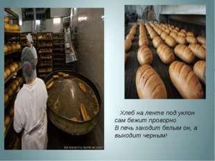 Хлеб на ленте под уклон сам бежит проворно В печь заходит белым он, а выходи