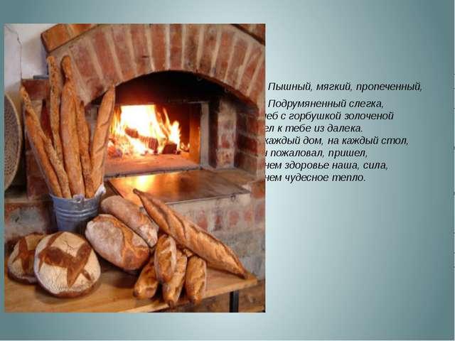 Пышный, мягкий, пропеченный, Подрумяненный слегка, Хлеб с горбушкой золочено...