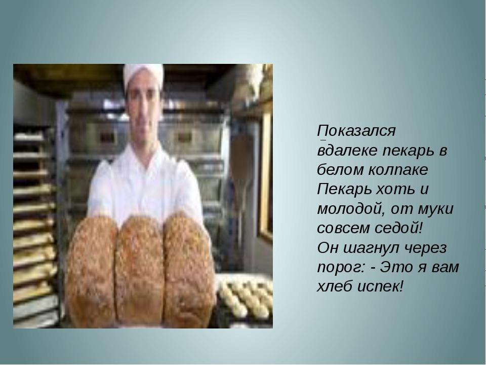 Показался вдалеке пекарь в белом колпаке Пекарь хоть и молодой, от муки совс...