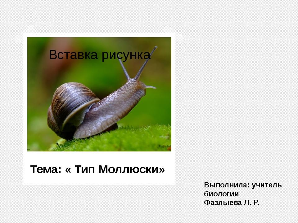 Выполнила: учитель биологии Фазлыева Л. Р. Тема: « Тип Моллюски»