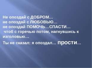 Не опоздай с ДОБРОМ… не опоздай с ЛЮБОВЬЮ…  не опоздай ПОМОЧЬ…СПАСТИ… чтоб с