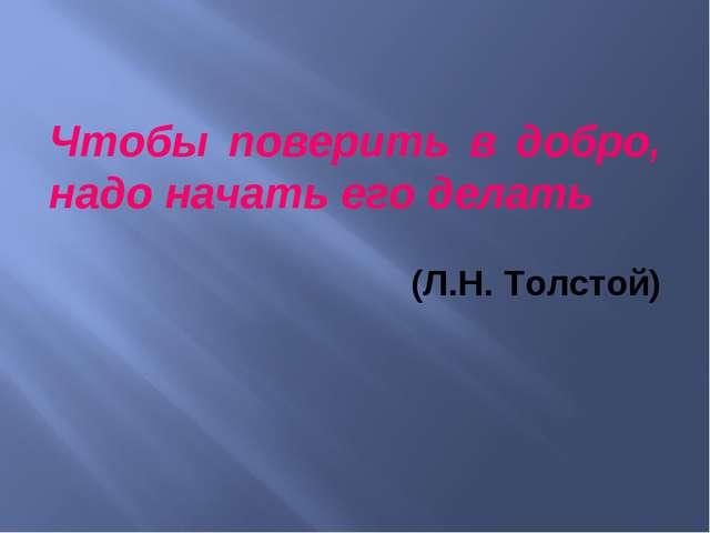 Чтобы поверить в добро, надо начать его делать (Л.Н. Толстой)