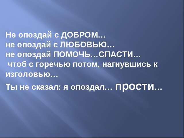 Не опоздай с ДОБРОМ… не опоздай с ЛЮБОВЬЮ…  не опоздай ПОМОЧЬ…СПАСТИ… чтоб с...