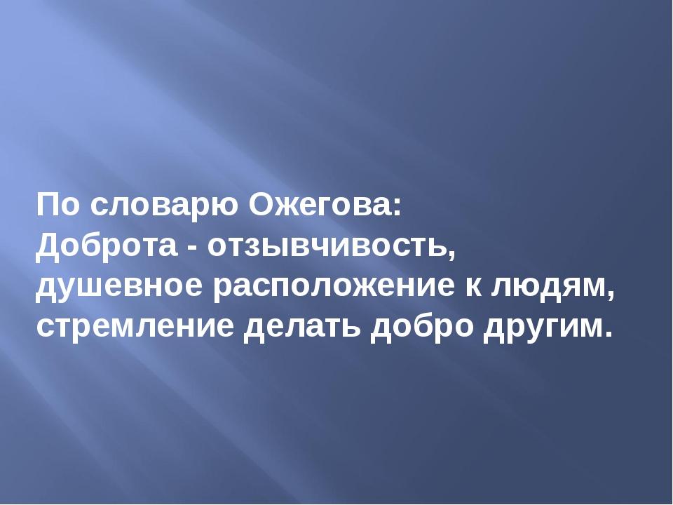 По словарю Ожегова: Доброта - отзывчивость, душевное расположение к людям, ст...