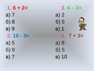 1. 6 + 2= 3. 4 – 2= а) 7 а) 2 б) 8 б) 5 в) 9 в) 1 2. 10 - 3= 4. 7 + 3= а) 5