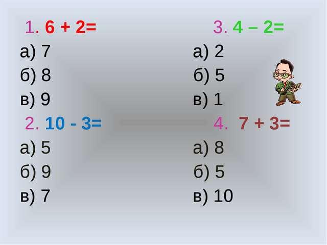 1. 6 + 2= 3. 4 – 2= а) 7 а) 2 б) 8 б) 5 в) 9 в) 1 2. 10 - 3= 4. 7 + 3= а) 5...