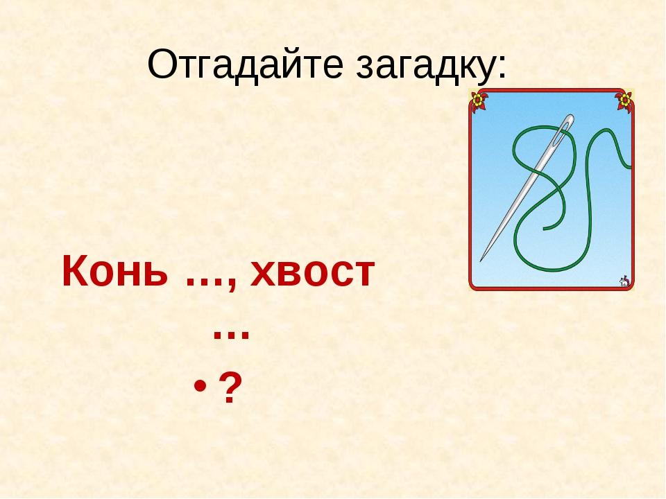 Отгадайте загадку: Конь …, хвост … ?