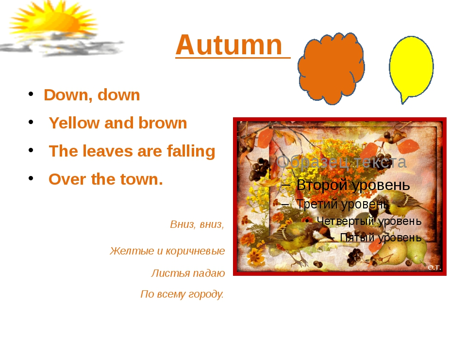 Autumn Down, down Yellow and brown The leaves are falling Over the town. Вниз...