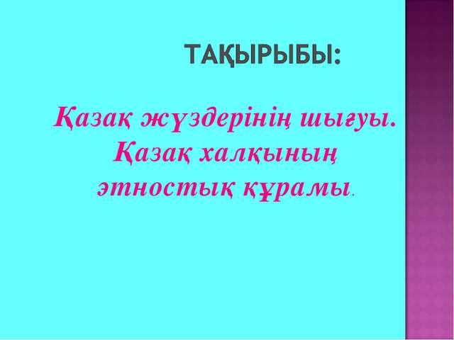 Қазақ жүздерінің шығуы. Қазақ халқының этностық құрамы.