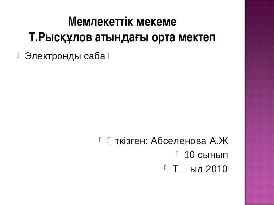 Мемлекеттік мекеме Т.Рысқұлов атындағы орта мектеп Электронды сабақ Өткізген:...