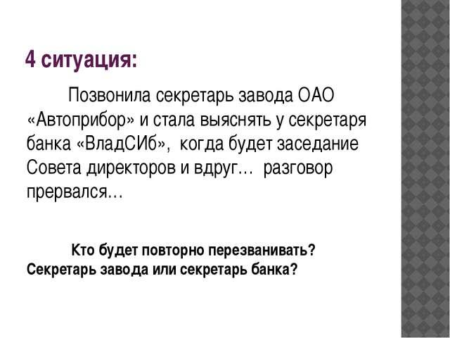4 ситуация: Позвонила секретарь завода ОАО «Автоприбор» и стала выяснять у се...
