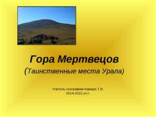 Гора Мертвецов (Таинственные места Урала) Учитель географии Камара Т.В. 2014-
