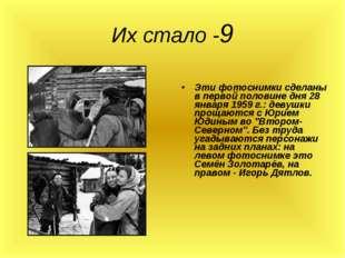Их стало -9 Эти фотоснимки сделаны в первой половине дня 28 января 1959 г.: д