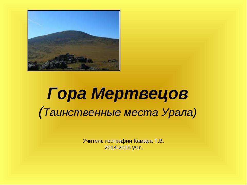 Гора Мертвецов (Таинственные места Урала) Учитель географии Камара Т.В. 2014-...