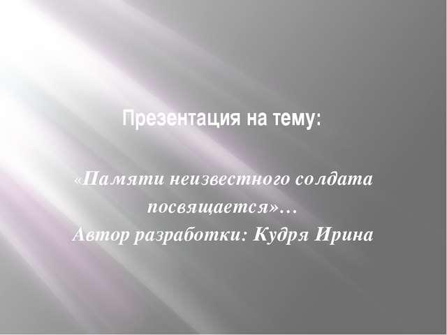 Презентация на тему: «Памяти неизвестного солдата посвящается»… Автор разрабо...