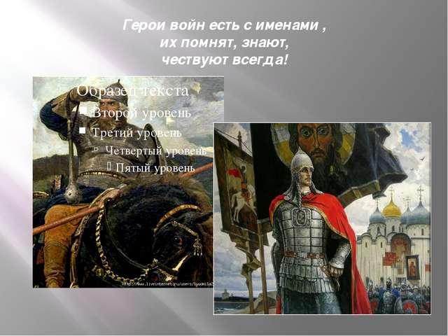 Герои войн есть с именами , их помнят, знают, чествуют всегда!