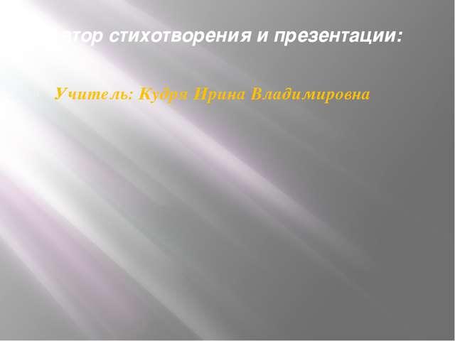 Автор стихотворения и презентации: Учитель: Кудря Ирина Владимировна