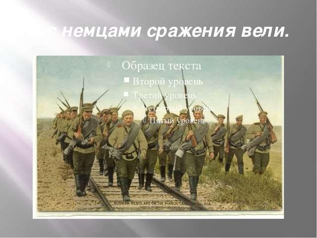И с немцами сражения вели.