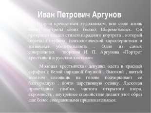 Иван Петрович Аргунов Будучи крепостным художником, всю свою жизнь писал пор
