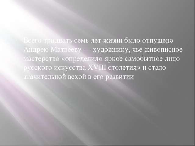 Всего тридцать семь лет жизни было отпущено Андрею Матвееву — художнику, чье...