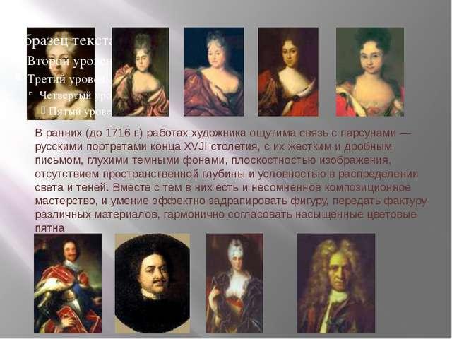 В ранних (до 1716 г.) работах художника ощутима связь с парсунами — русскими...