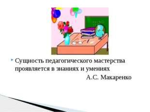Сущность педагогического мастерства проявляется в знаниях и умениях А.С. Мак