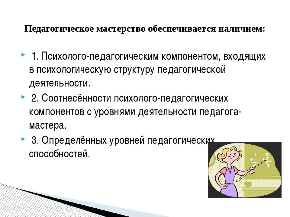 1. Психолого-педагогическим компонентом, входящих в психологическую структур...