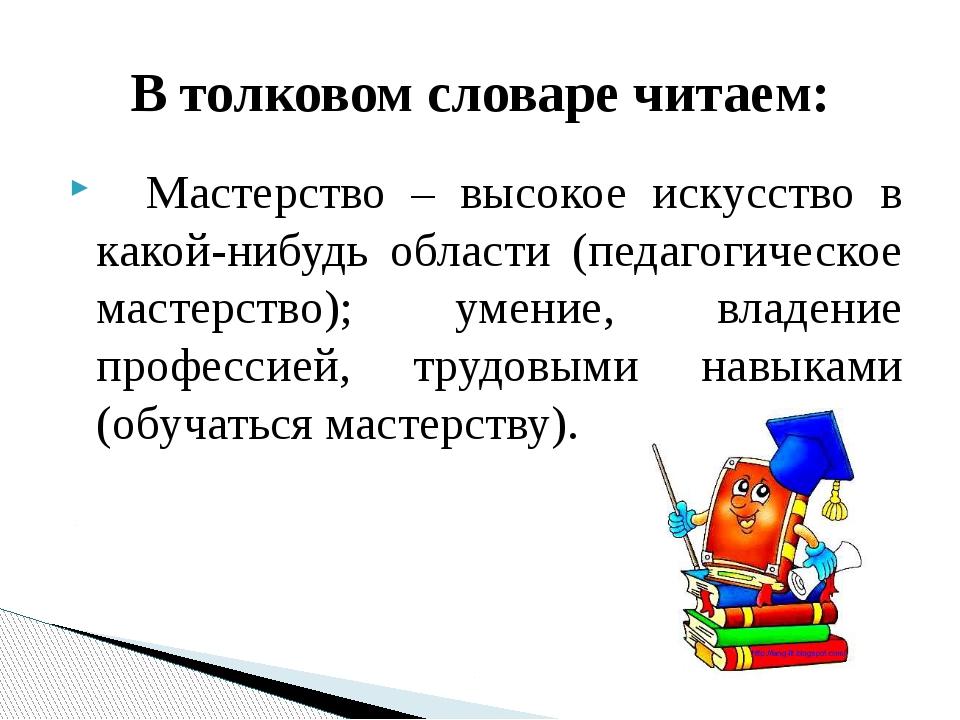 Мастерство – высокое искусство в какой-нибудь области (педагогическое мастер...