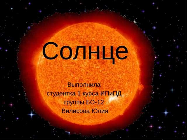 Солнце Выполнила студентка 1 курса ИПиПД группы БО-12 Вилисова Юлия