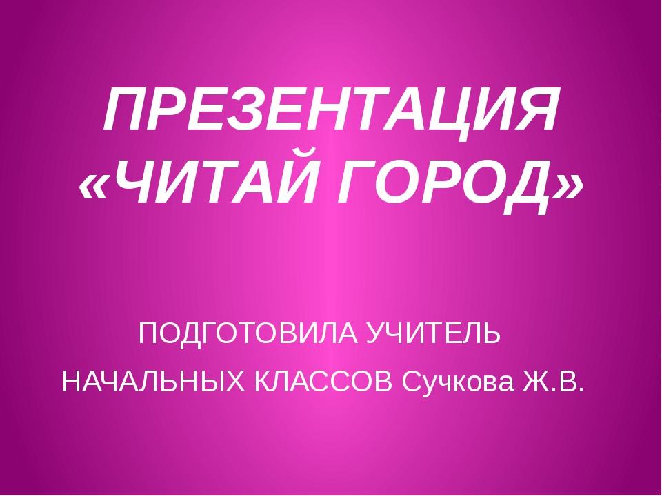 ПРЕЗЕНТАЦИЯ «ЧИТАЙ ГОРОД» ПОДГОТОВИЛА УЧИТЕЛЬ НАЧАЛЬНЫХ КЛАССОВ Сучкова Ж.В.