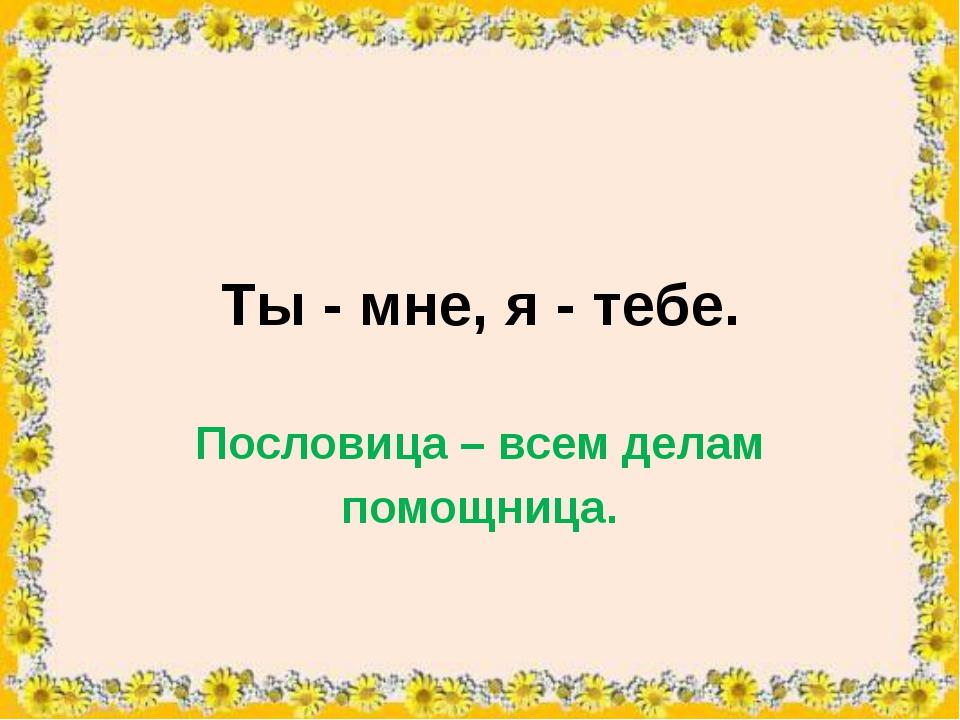 Ты - мне, я - тебе. Пословица – всем делам помощница.